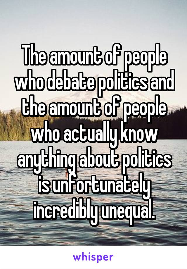 The amount of people who debate politics and the amount of people who actually know anything about politics is unfortunately incredibly unequal.
