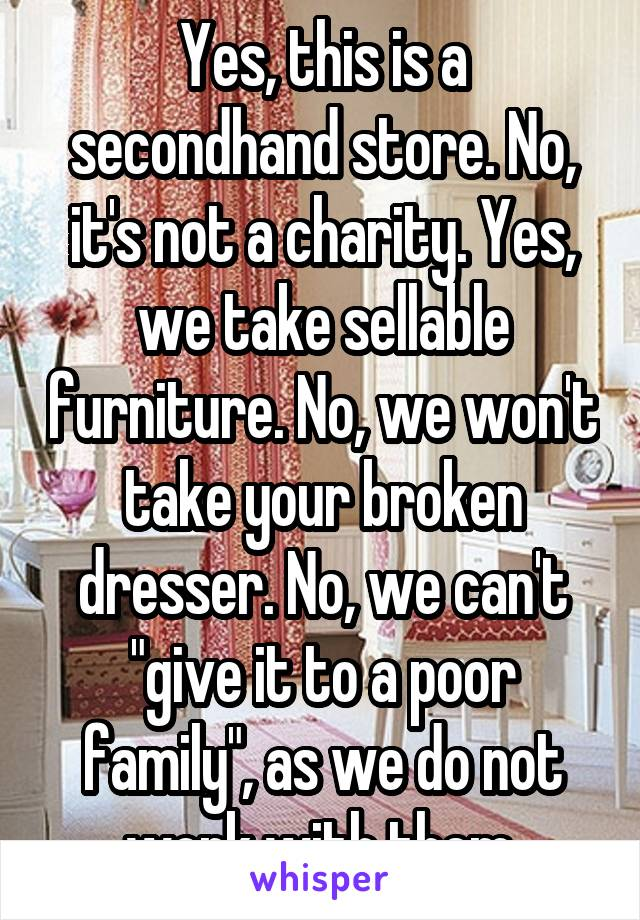 "Yes, this is a secondhand store. No, it's not a charity. Yes, we take sellable furniture. No, we won't take your broken dresser. No, we can't ""give it to a poor family"", as we do not work with them."