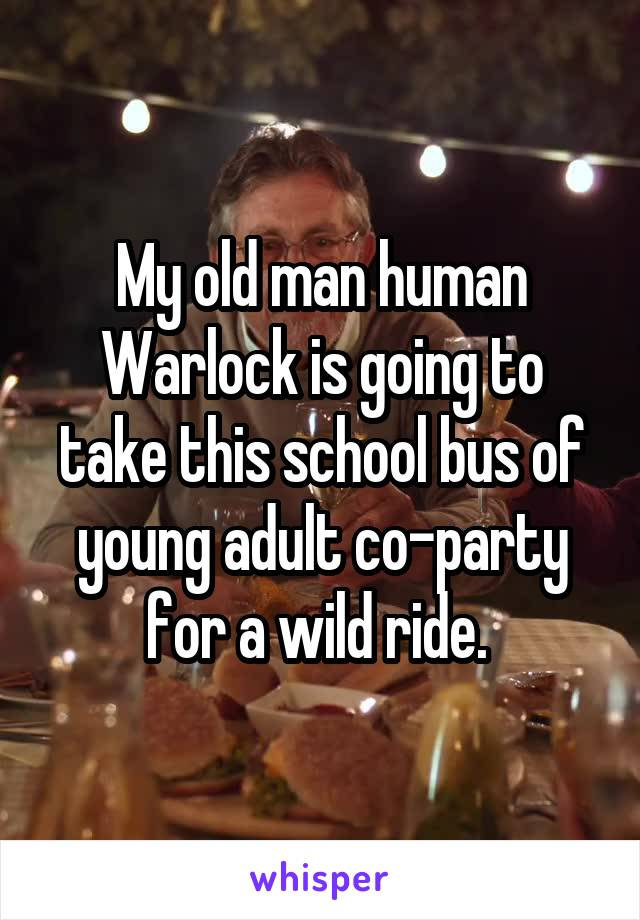 My old man human Warlock is going to take this school bus of young adult co-party for a wild ride.