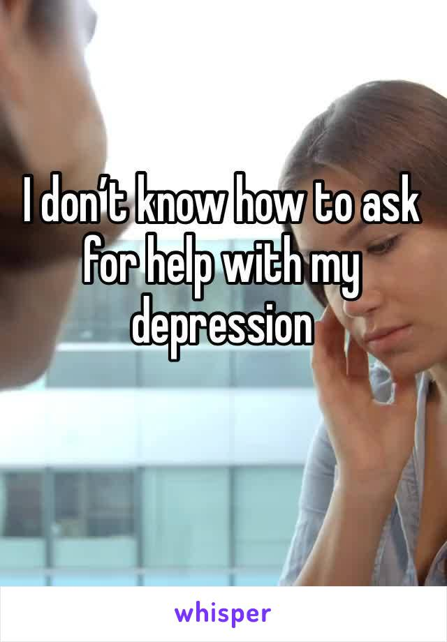 I don't know how to ask for help with my depression