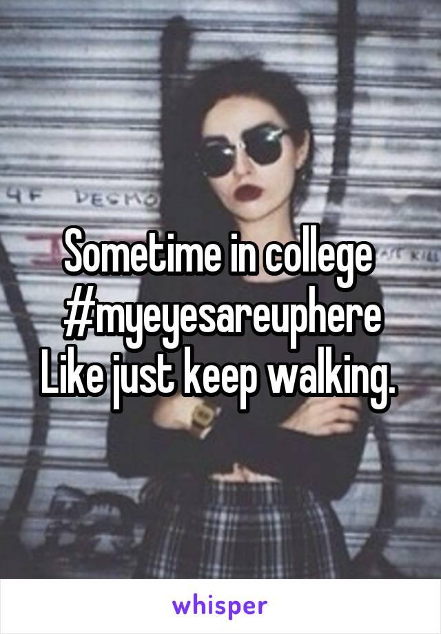 Sometime in college  #myeyesareuphere Like just keep walking.