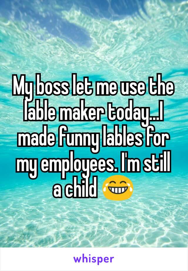 My boss let me use the lable maker today...I made funny lables for my employees. I'm still a child 😂