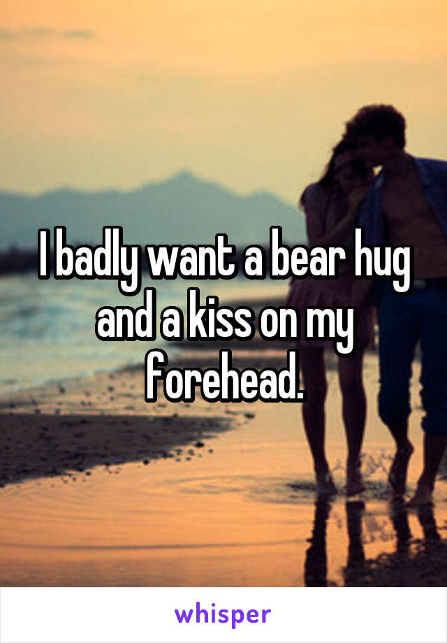 I badly want a bear hug and a kiss on my forehead.