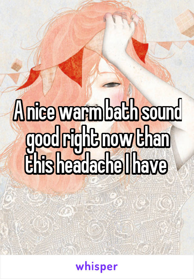 A nice warm bath sound good right now than this headache I have