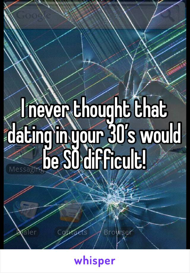 I never thought that dating in your 30's would be SO difficult!