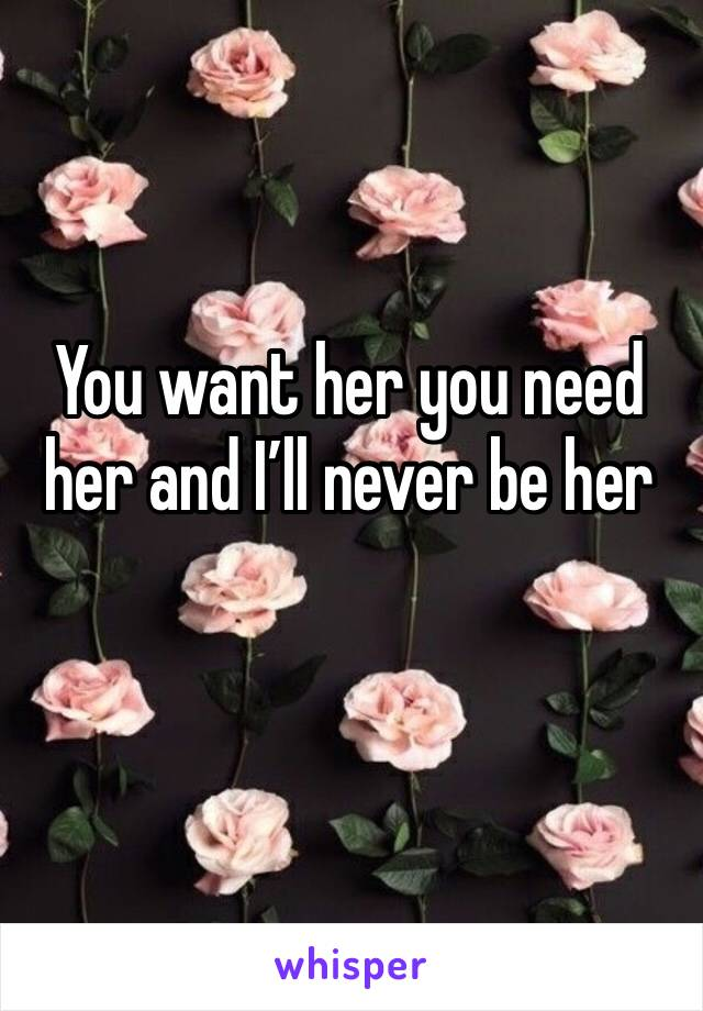 You want her you need her and I'll never be her