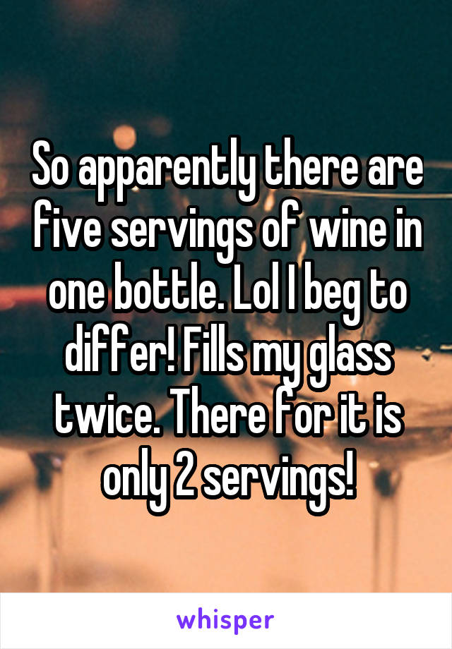 So apparently there are five servings of wine in one bottle. Lol I beg to differ! Fills my glass twice. There for it is only 2 servings!