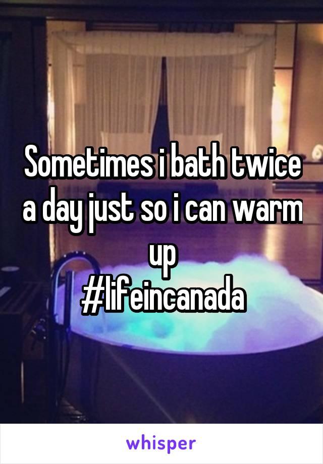 Sometimes i bath twice a day just so i can warm up #lifeincanada