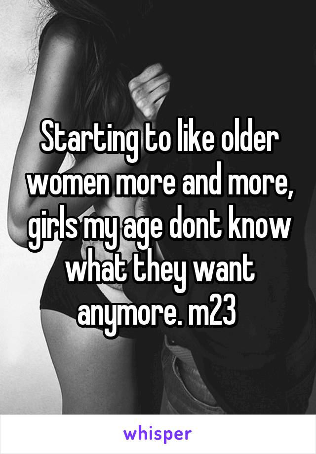 Starting to like older women more and more, girls my age dont know what they want anymore. m23