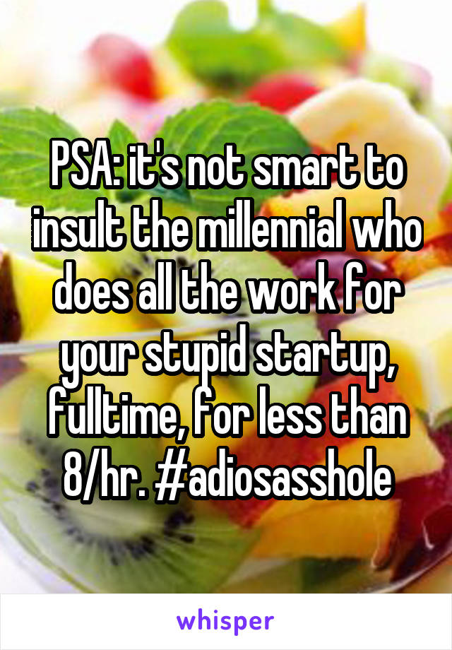 PSA: it's not smart to insult the millennial who does all the work for your stupid startup, fulltime, for less than 8/hr. #adiosasshole
