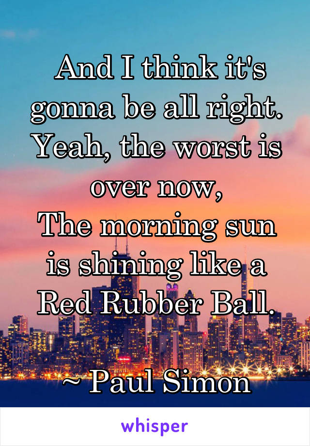 And I think it's gonna be all right. Yeah, the worst is over now, The morning sun is shining like a Red Rubber Ball.  ~ Paul Simon