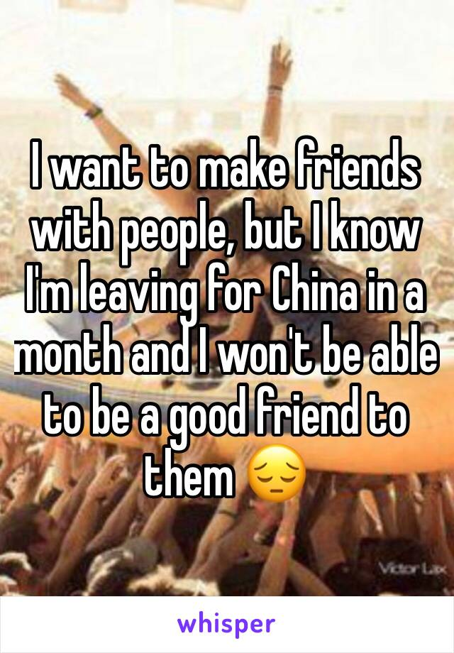 I want to make friends with people, but I know I'm leaving for China in a month and I won't be able to be a good friend to them 😔