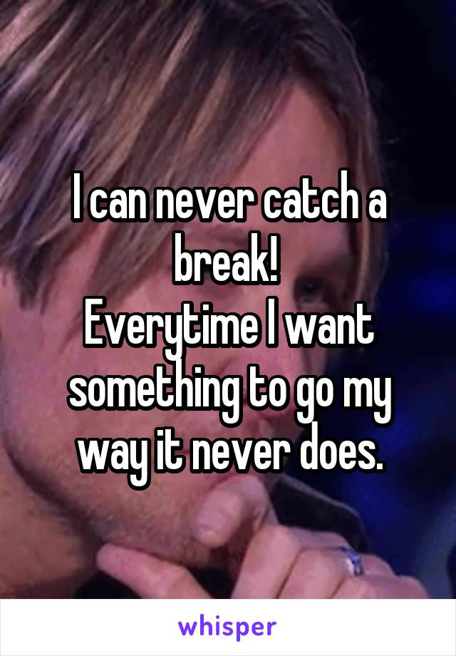I can never catch a break!  Everytime I want something to go my way it never does.