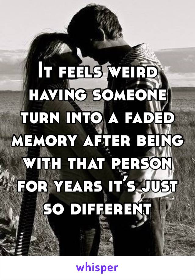 It feels weird having someone turn into a faded  memory after being with that person for years it's just so different