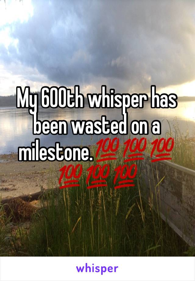 My 600th whisper has been wasted on a milestone.💯💯💯💯💯💯