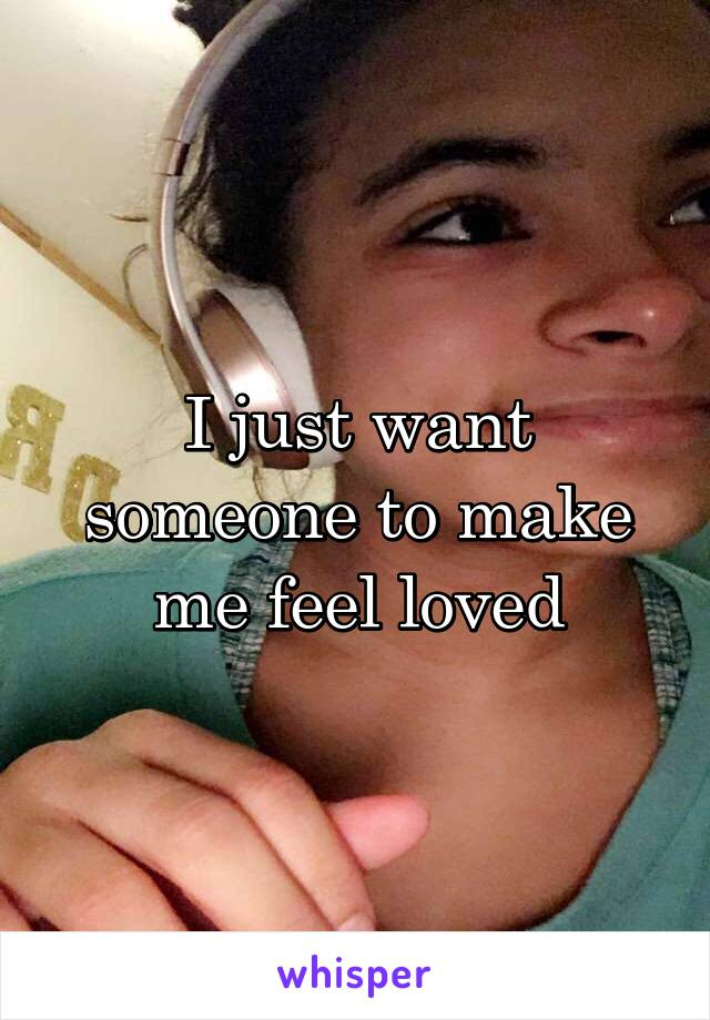 I just want someone to make me feel loved