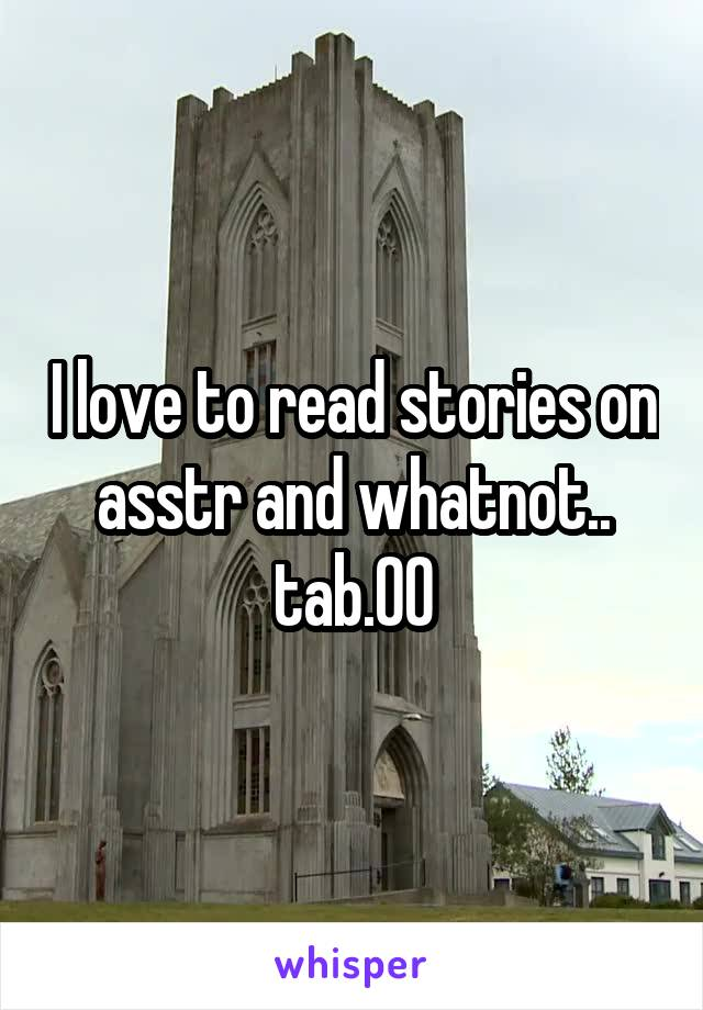 I love to read stories on asstr and whatnot.. tab.00