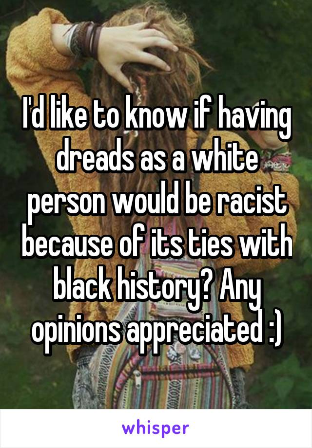 I'd like to know if having dreads as a white person would be racist because of its ties with black history? Any opinions appreciated :)