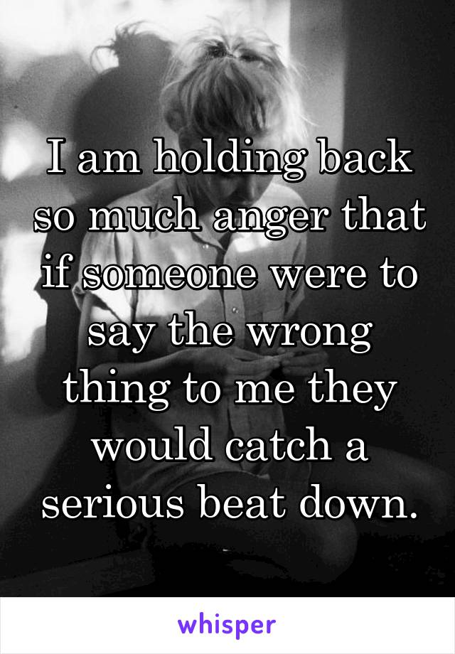 I am holding back so much anger that if someone were to say the wrong thing to me they would catch a serious beat down.