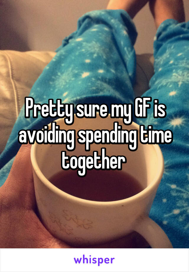 Pretty sure my GF is avoiding spending time together