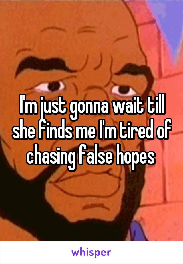 I'm just gonna wait till she finds me I'm tired of chasing false hopes