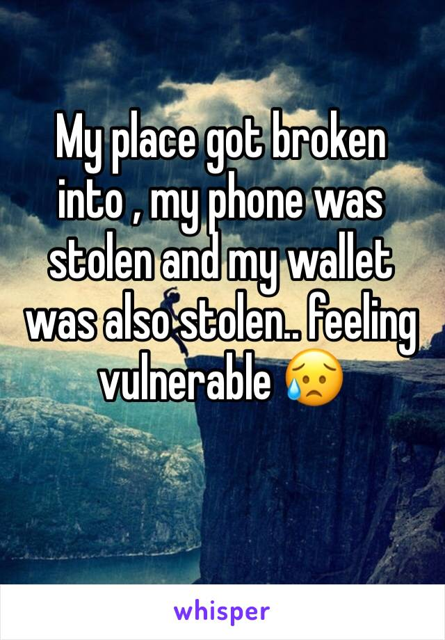 My place got broken into , my phone was stolen and my wallet was also stolen.. feeling vulnerable 😥