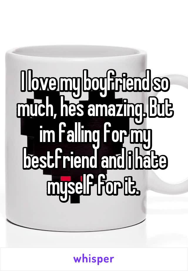 I love my boyfriend so much, hes amazing. But im falling for my bestfriend and i hate myself for it.