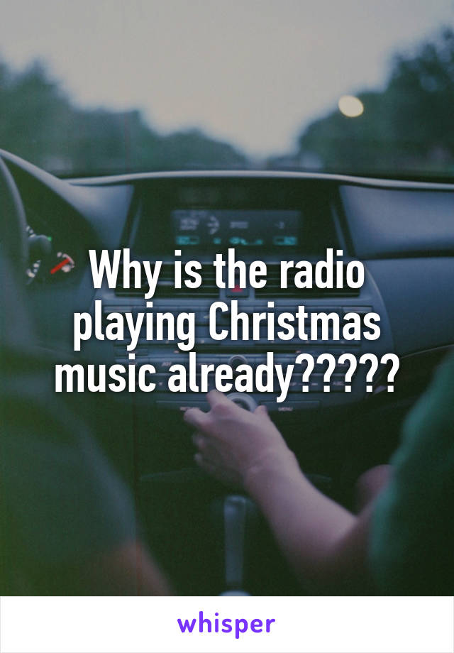 Why is the radio playing Christmas music already?????