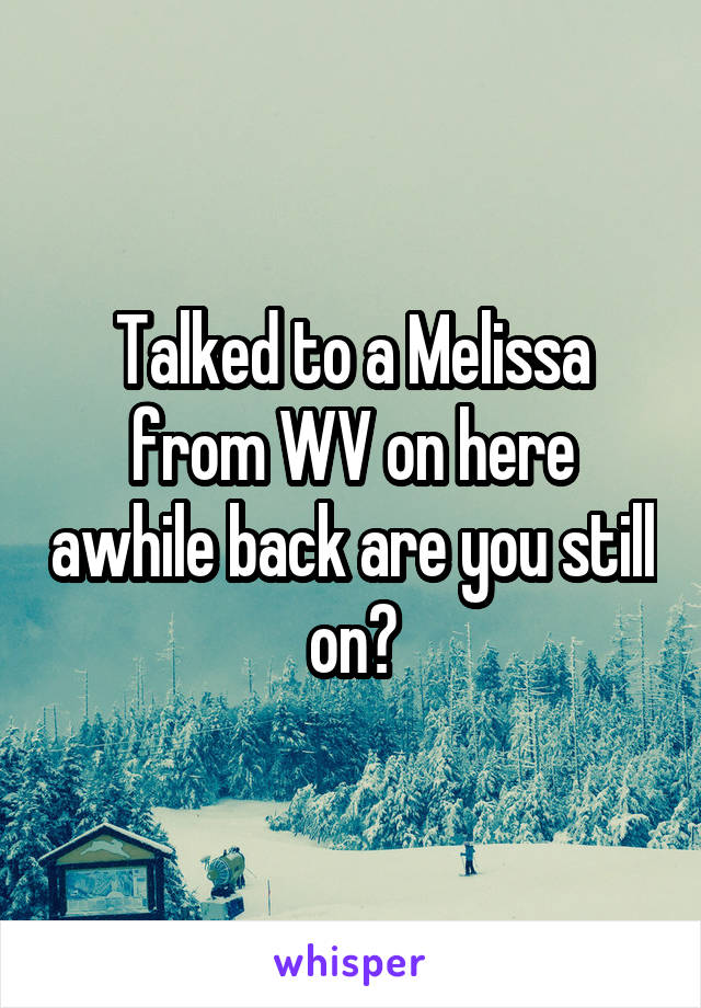Talked to a Melissa from WV on here awhile back are you still on?