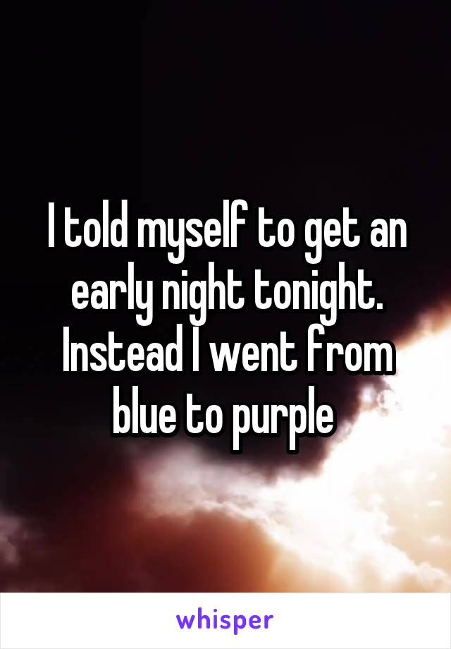 I told myself to get an early night tonight. Instead I went from blue to purple
