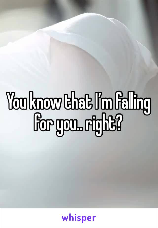 You know that I'm falling for you.. right?