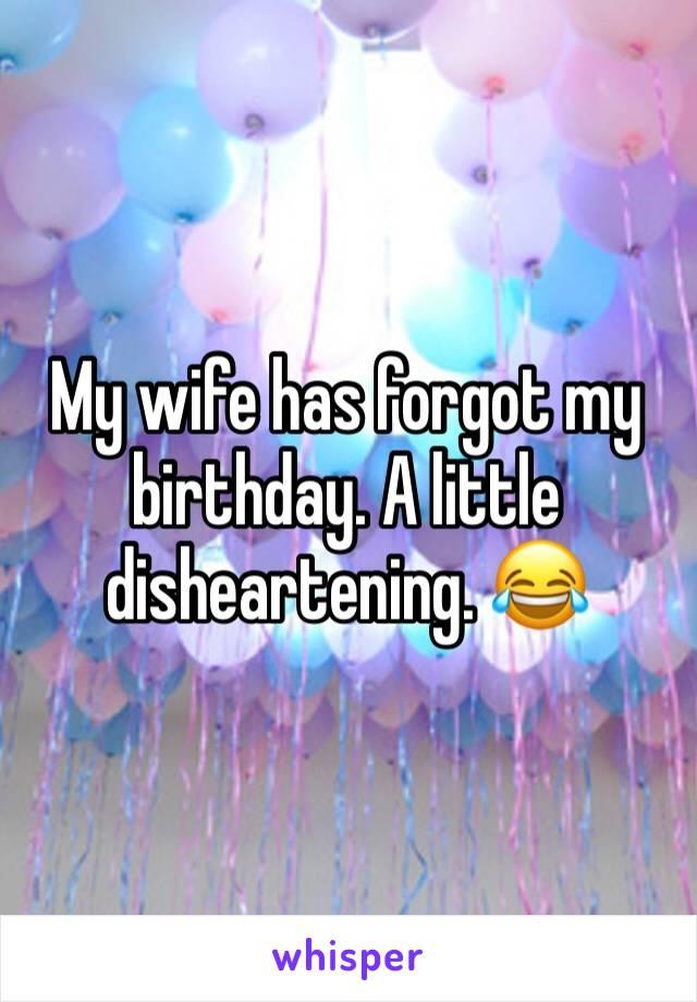 My wife has forgot my birthday. A little disheartening. 😂