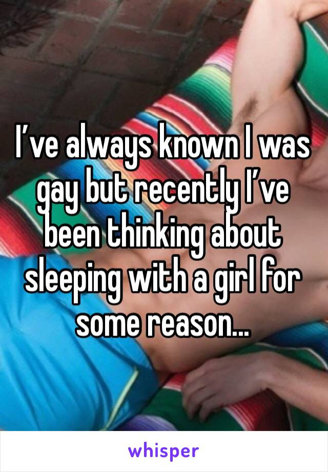 I've always known I was gay but recently I've been thinking about sleeping with a girl for some reason...