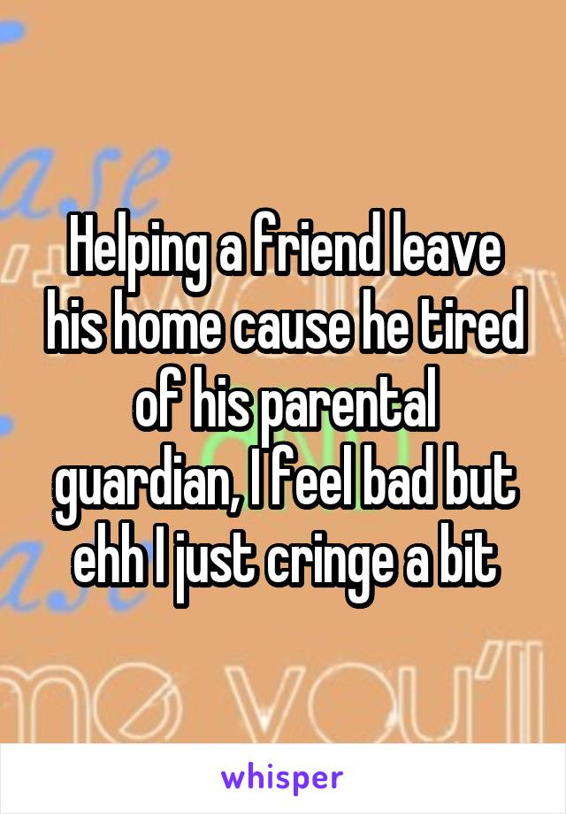 Helping a friend leave his home cause he tired of his parental guardian, I feel bad but ehh I just cringe a bit