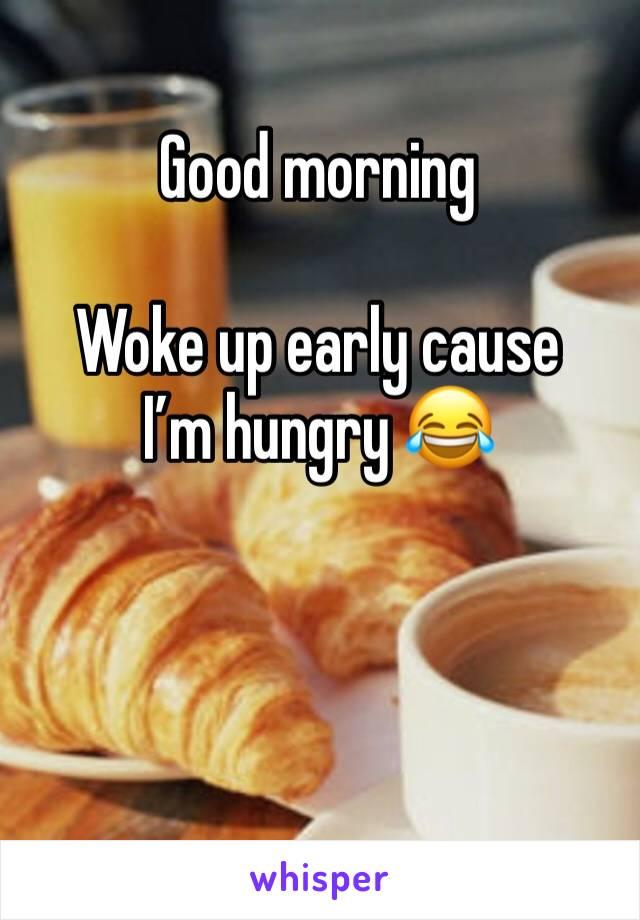 Good morning  Woke up early cause I'm hungry 😂