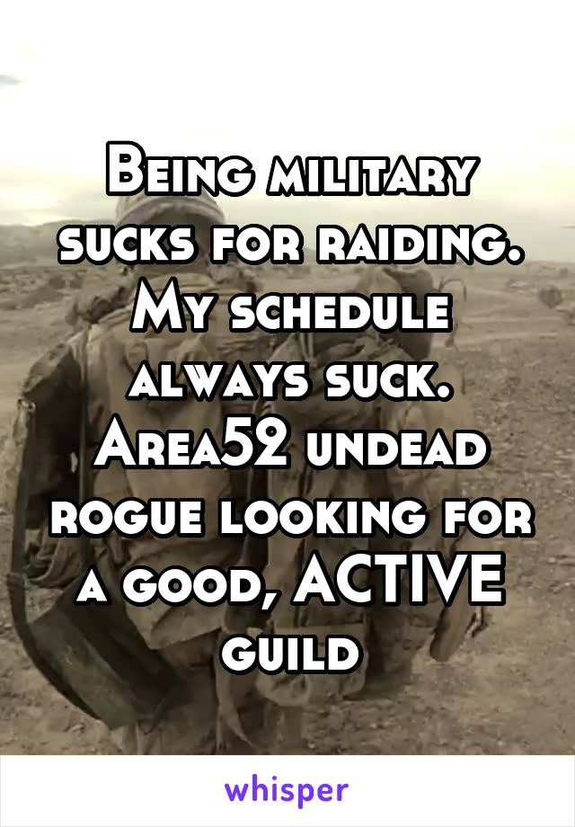 Being military sucks for raiding. My schedule always suck. Area52 undead rogue looking for a good, ACTIVE guild