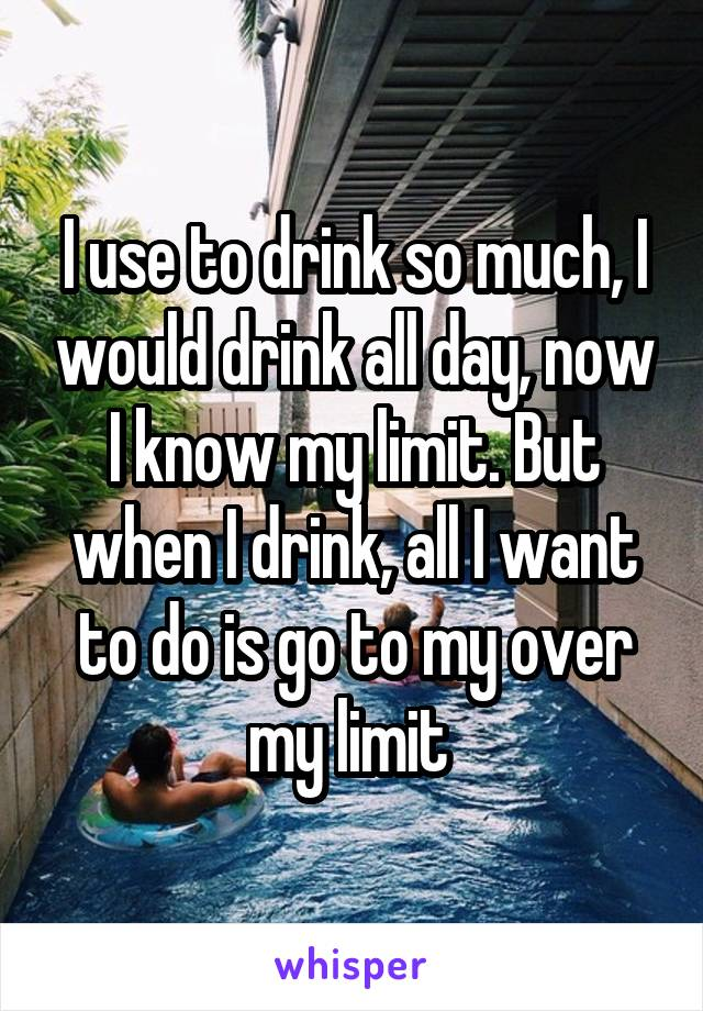 I use to drink so much, I would drink all day, now I know my limit. But when I drink, all I want to do is go to my over my limit
