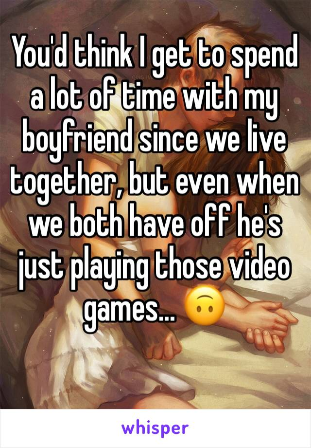 You'd think I get to spend a lot of time with my boyfriend since we live together, but even when we both have off he's just playing those video games... 🙃