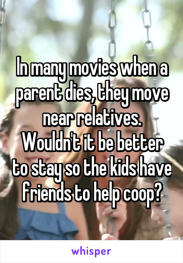 In many movies when a parent dies, they move near relatives. Wouldn't it be better to stay so the kids have friends to help coop?