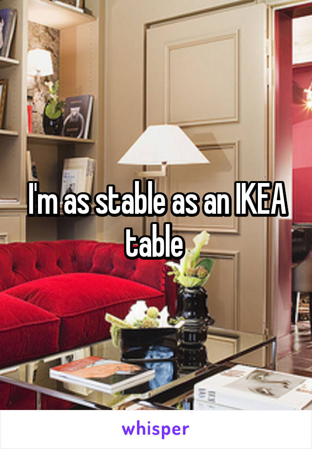 I'm as stable as an IKEA table
