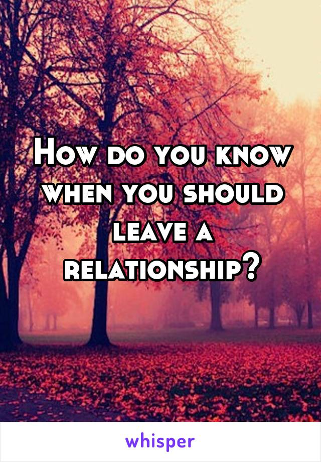 How do you know when you should leave a relationship?