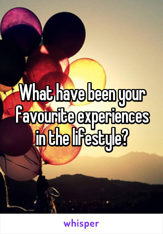 What have been your favourite experiences in the lifestyle?