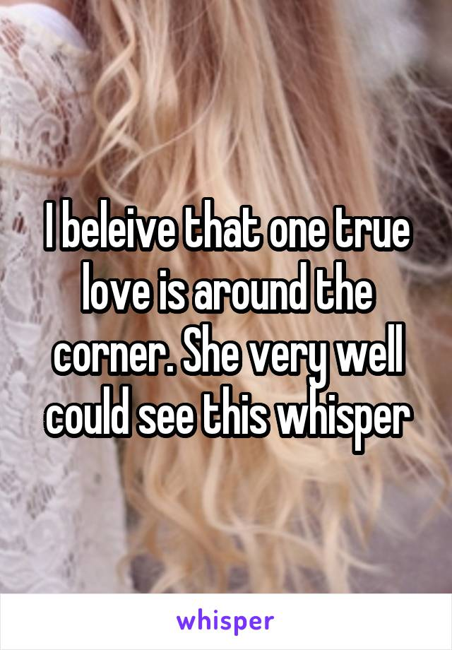 I beleive that one true love is around the corner. She very well could see this whisper