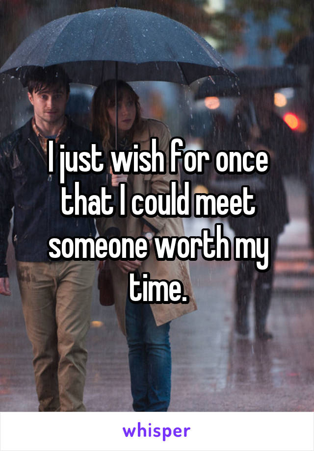 I just wish for once that I could meet someone worth my time.