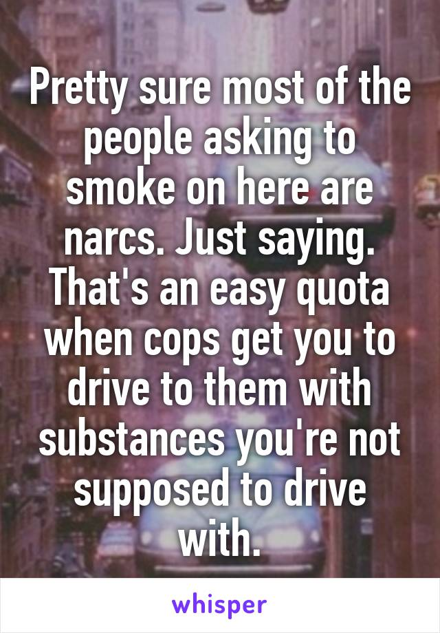 Pretty sure most of the people asking to smoke on here are narcs. Just saying. That's an easy quota when cops get you to drive to them with substances you're not supposed to drive with.