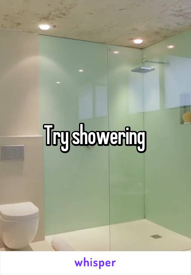 Try showering