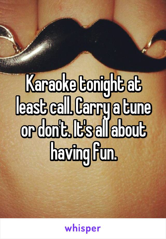 Karaoke tonight at least call. Carry a tune or don't. It's all about having fun.