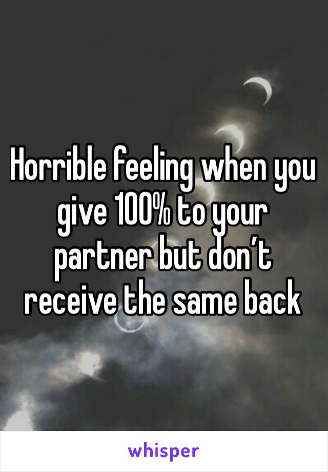 Horrible feeling when you give 100% to your partner but don't receive the same back