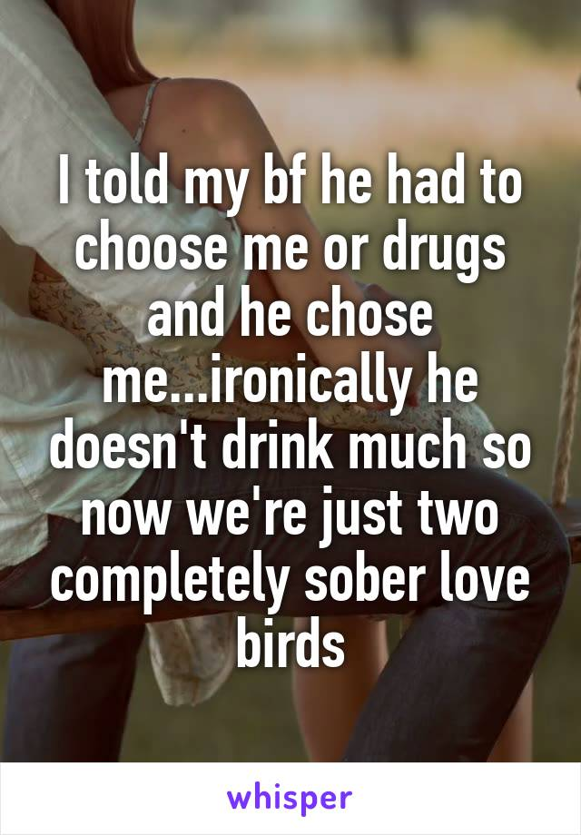 I told my bf he had to choose me or drugs and he chose me...ironically he doesn't drink much so now we're just two completely sober love birds