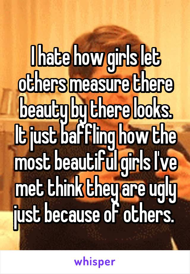 I hate how girls let others measure there beauty by there looks. It just baffling how the most beautiful girls I've met think they are ugly just because of others.